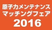 原子力メンテナンスマッチングフェア2016