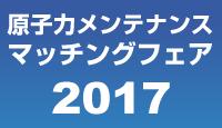 原子力メンテナンスマッチングフェア2017