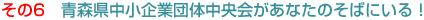 その6 青森県中小企業団体中央会があなたのそばにいる!